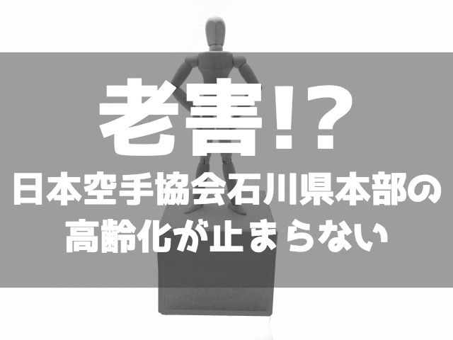 もはや老害!?日本空手協会石川県本部の高齢化が止まらない