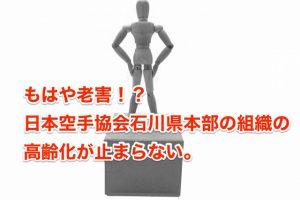 もはや老害!?日本空手協会石川県本部の組織の高齢化が止まらない。