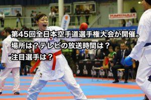 第45回全日本空手道選手権大会が12月10日に開催。場所は?テレビの放送時間は?注目選手は?