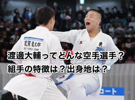 渡邊大輔ってどんな空手選手?組手の特徴は?出身地は?